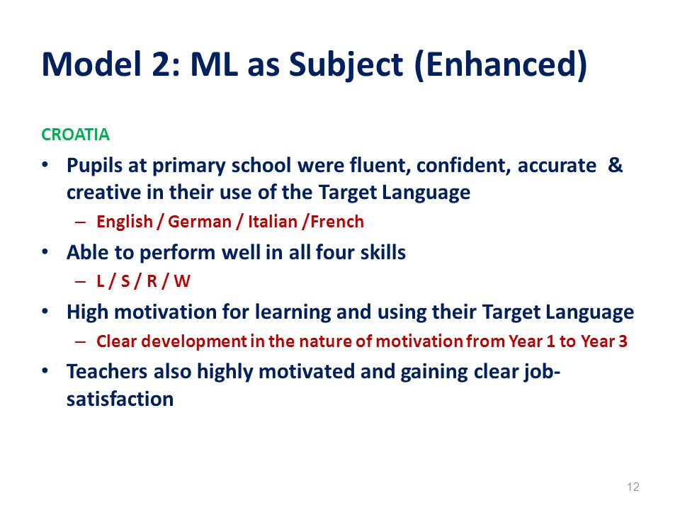 Model 2: ML as Subject (Enhanced) CROATIA Pupils at primary school were fluent, confident, accurate & creative in their use of the Target Language – English / German / Italian /French Able to perform well in all four skills – L / S / R / W High motivation for learning and using their Target Language – Clear development in the nature of motivation from Year 1 to Year 3 Teachers also highly motivated and gaining clear job- satisfaction 12