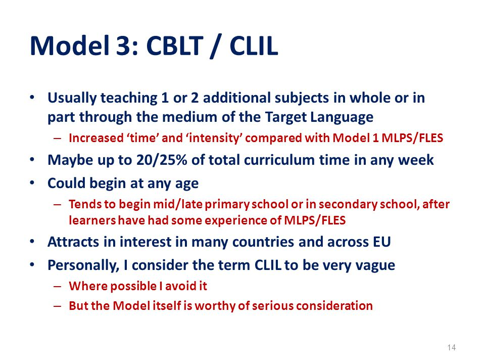 Model 3: CBLT / CLIL Usually teaching 1 or 2 additional subjects in whole or in part through the medium of the Target Language – Increased 'time' and 'intensity' compared with Model 1 MLPS/FLES Maybe up to 20/25% of total curriculum time in any week Could begin at any age – Tends to begin mid/late primary school or in secondary school, after learners have had some experience of MLPS/FLES Attracts in interest in many countries and across EU Personally, I consider the term CLIL to be very vague – Where possible I avoid it – But the Model itself is worthy of serious consideration 14