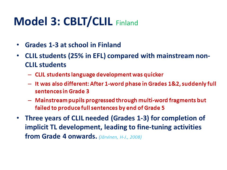 Model 3: CBLT/CLIL Finland Grades 1-3 at school in Finland CLIL students (25% in EFL) compared with mainstream non- CLIL students – CLIL students language development was quicker – It was also different: After 1-word phase in Grades 1&2, suddenly full sentences in Grade 3 – Mainstream pupils progressed through multi-word fragments but failed to produce full sentences by end of Grade 5 Three years of CLIL needed (Grades 1-3) for completion of implicit TL development, leading to fine-tuning activities from Grade 4 onwards.