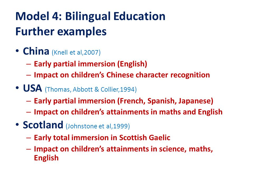 Model 4: Bilingual Education Further examples China (Knell et al,2007) – Early partial immersion (English) – Impact on children's Chinese character recognition USA (Thomas, Abbott & Collier,1994) – Early partial immersion (French, Spanish, Japanese) – Impact on children's attainments in maths and English Scotland (Johnstone et al,1999) – Early total immersion in Scottish Gaelic – Impact on children's attainments in science, maths, English