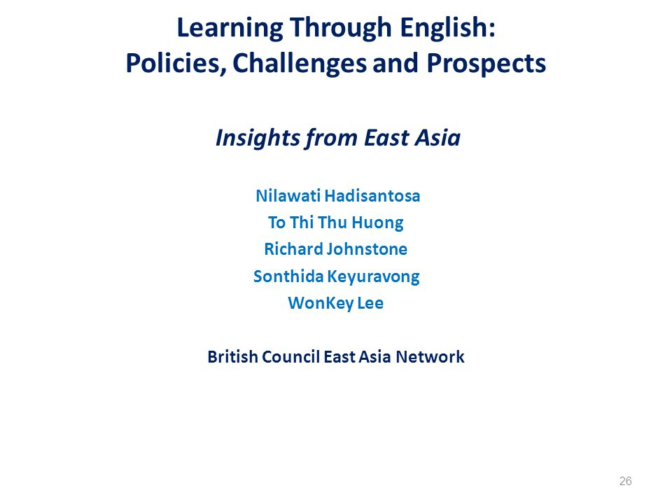 Learning Through English: Policies, Challenges and Prospects Insights from East Asia Nilawati Hadisantosa To Thi Thu Huong Richard Johnstone Sonthida Keyuravong WonKey Lee British Council East Asia Network 26