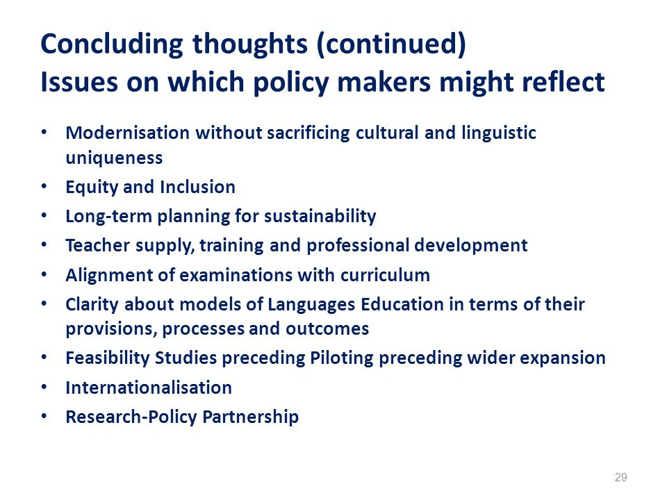 Concluding thoughts (continued) Issues on which policy makers might reflect Modernisation without sacrificing cultural and linguistic uniqueness Equity and Inclusion Long-term planning for sustainability Teacher supply, training and professional development Alignment of examinations with curriculum Clarity about models of Languages Education in terms of their provisions, processes and outcomes Feasibility Studies preceding Piloting preceding wider expansion Internationalisation Research-Policy Partnership 29