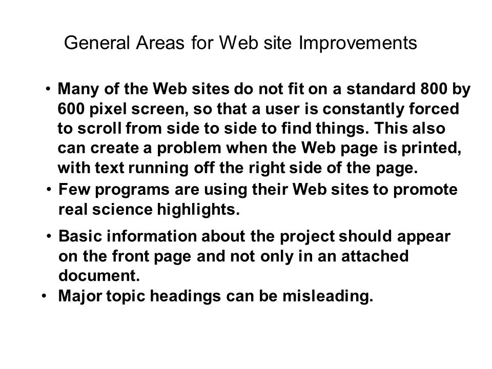 General Areas for Web site Improvements Many of the Web sites do not fit on a standard 800 by 600 pixel screen, so that a user is constantly forced to scroll from side to side to find things.