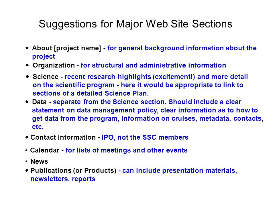 Suggestions for Major Web Site Sections  About [project name] - for general background information about the project  Organization - for structural and administrative information  Science - recent research highlights (excitement!) and more detail on the scientific program - here it would be appropriate to link to sections of a detailed Science Plan.