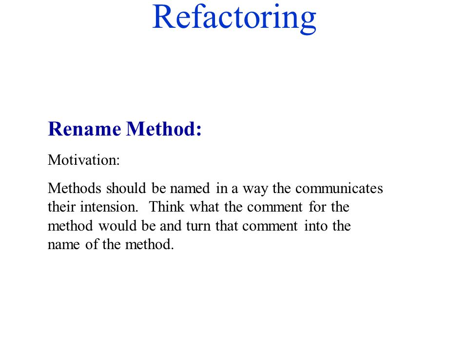 Refactoring Rename Method: Motivation: Methods should be named in a way the communicates their intension. Think what the comment for the method would