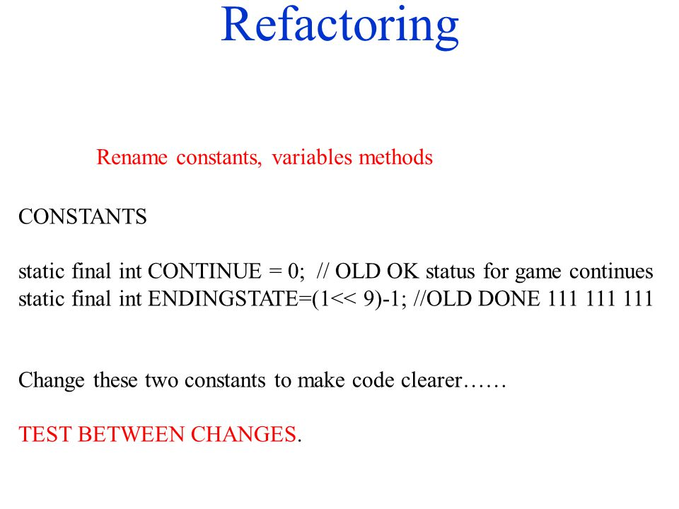 Refactoring CONSTANTS static final int CONTINUE = 0; // OLD OK status for game continues static final int ENDINGSTATE=(1<< 9)-1; //OLD DONE 111 111 11