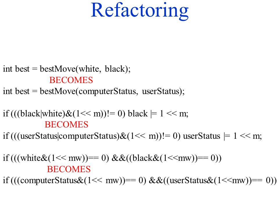 Refactoring int best = bestMove(white, black); BECOMES int best = bestMove(computerStatus, userStatus); if (((black|white)&(1<< m))!= 0) black |= 1 << m; BECOMES if (((userStatus|computerStatus)&(1<< m))!= 0) userStatus |= 1 << m; if (((white&(1<< mw))== 0) &&((black&(1<<mw))== 0)) BECOMES if (((computerStatus&(1<< mw))== 0) &&((userStatus&(1<<mw))== 0))