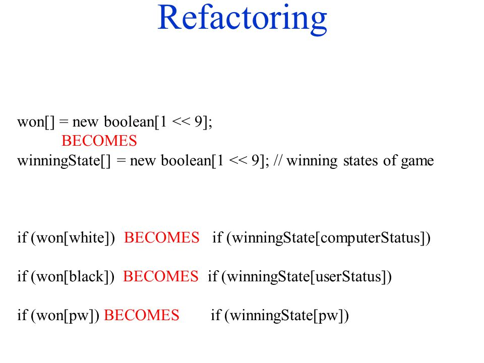 Refactoring won[] = new boolean[1 << 9]; BECOMES winningState[] = new boolean[1 << 9]; // winning states of game if (won[white]) BECOMES if (winningSt