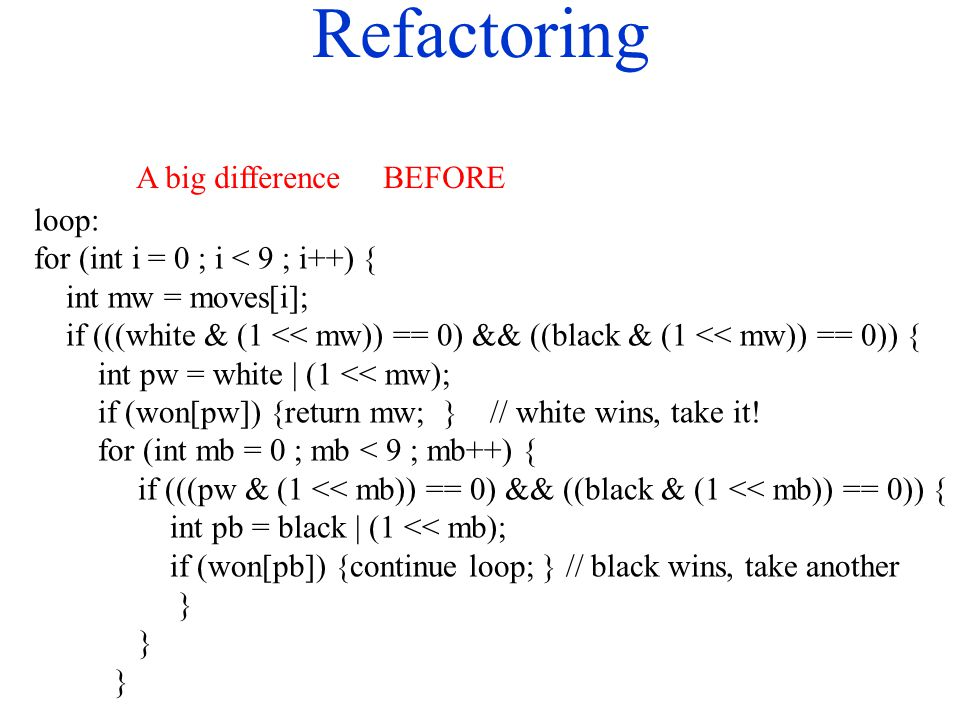 Refactoring loop: for (int i = 0 ; i < 9 ; i++) { int mw = moves[i]; if (((white & (1 << mw)) == 0) && ((black & (1 << mw)) == 0)) { int pw = white |