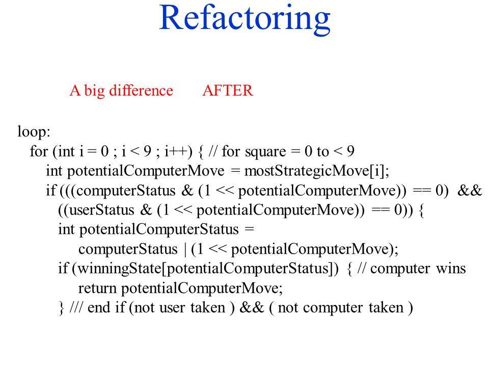 Refactoring loop: for (int i = 0 ; i < 9 ; i++) { // for square = 0 to < 9 int potentialComputerMove = mostStrategicMove[i]; if (((computerStatus & (1