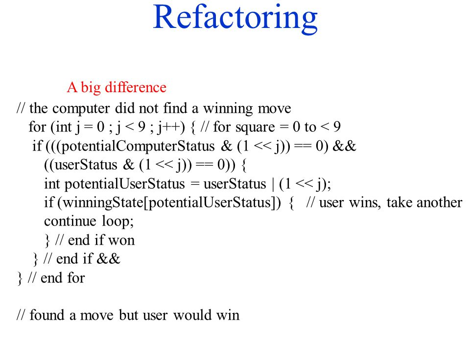 Refactoring // the computer did not find a winning move for (int j = 0 ; j < 9 ; j++) { // for square = 0 to < 9 if (((potentialComputerStatus & (1 <<