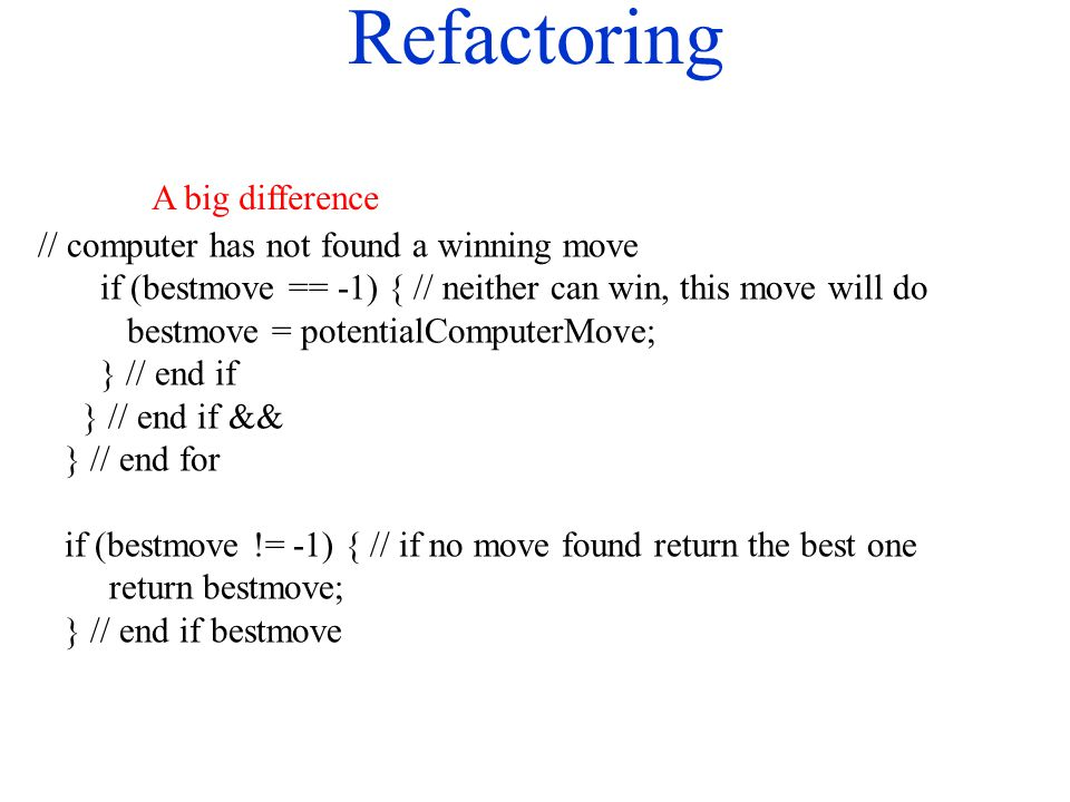 Refactoring // computer has not found a winning move if (bestmove == -1) { // neither can win, this move will do bestmove = potentialComputerMove; } /