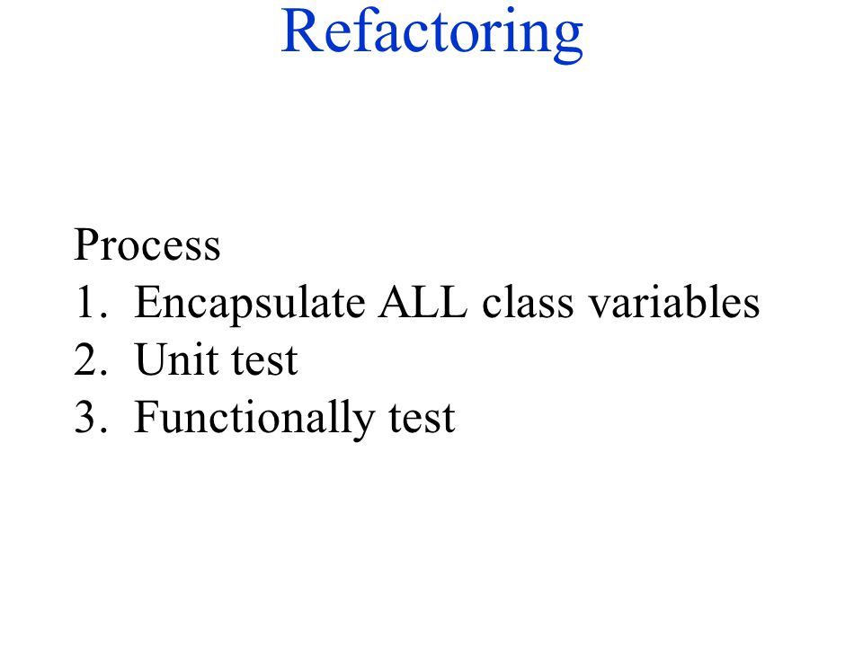 Refactoring Process 1. Encapsulate ALL class variables 2. Unit test 3. Functionally test