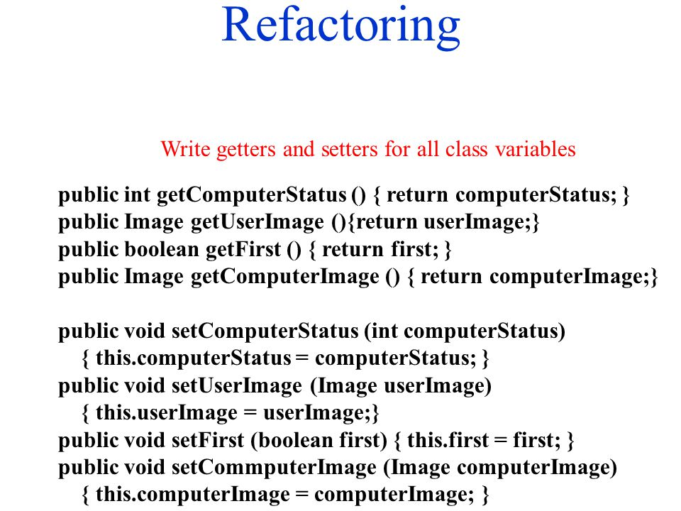 Refactoring public int getComputerStatus () { return computerStatus; } public Image getUserImage (){return userImage;} public boolean getFirst () { return first; } public Image getComputerImage () { return computerImage;} public void setComputerStatus (int computerStatus) { this.computerStatus = computerStatus; } public void setUserImage (Image userImage) { this.userImage = userImage;} public void setFirst (boolean first) { this.first = first; } public void setCommputerImage (Image computerImage) { this.computerImage = computerImage; } Write getters and setters for all class variables
