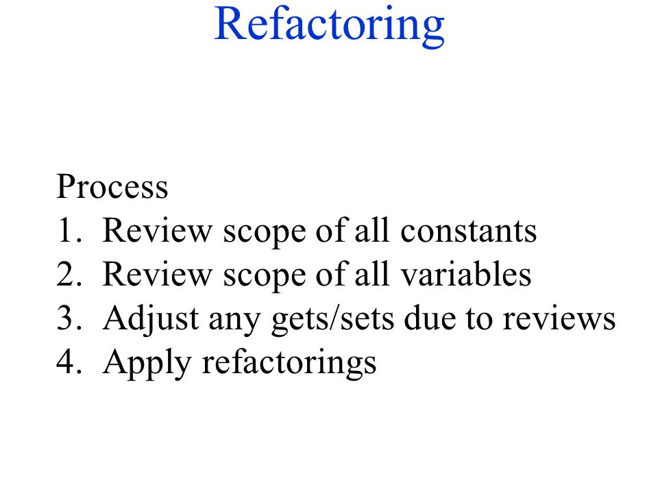 Refactoring Process 1. Review scope of all constants 2. Review scope of all variables 3. Adjust any gets/sets due to reviews 4. Apply refactorings
