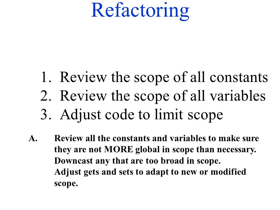 Refactoring 1. Review the scope of all constants 2. Review the scope of all variables 3. Adjust code to limit scope A.Review all the constants and var