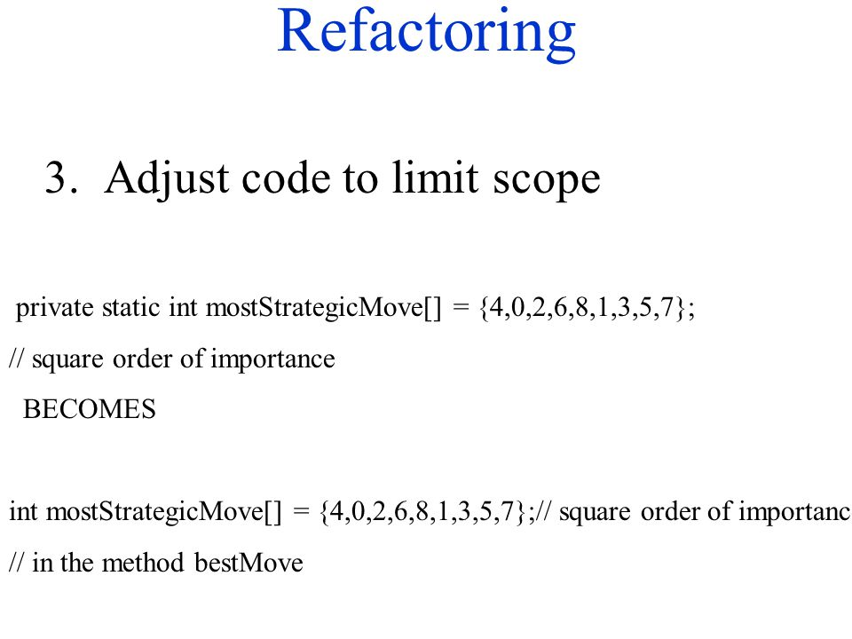 Refactoring 3. Adjust code to limit scope private static int mostStrategicMove[] = {4,0,2,6,8,1,3,5,7}; // square order of importance BECOMES int most