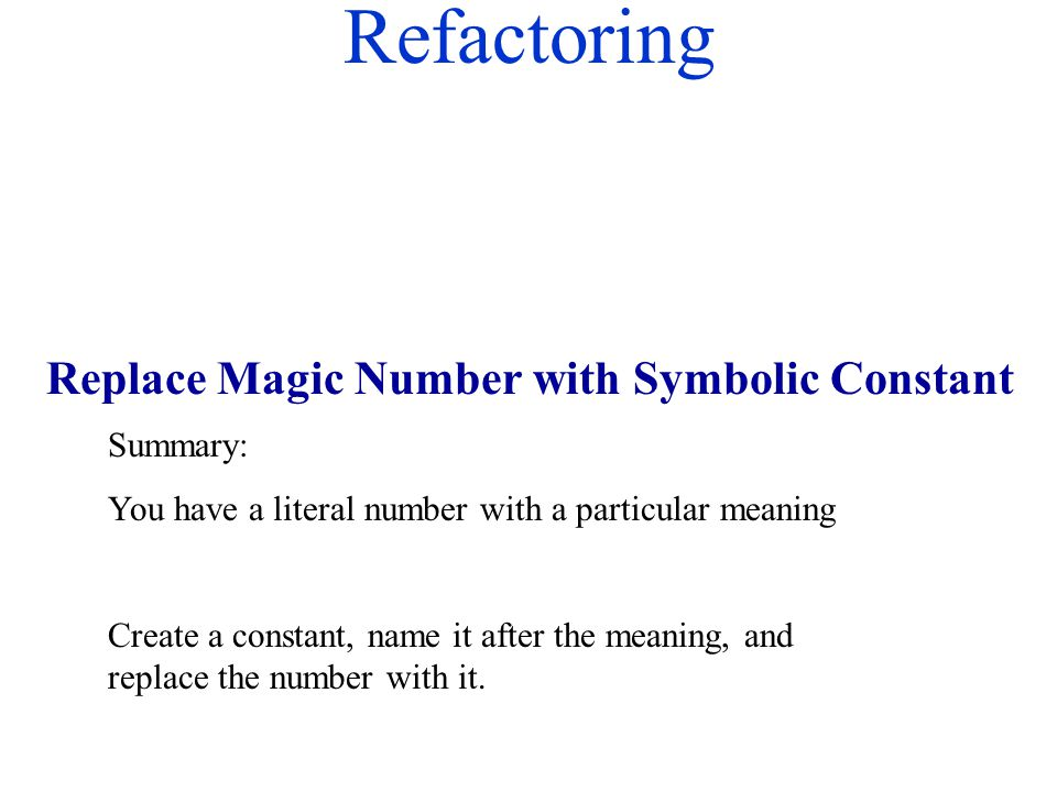 Refactoring Summary: You have a literal number with a particular meaning Create a constant, name it after the meaning, and replace the number with it.