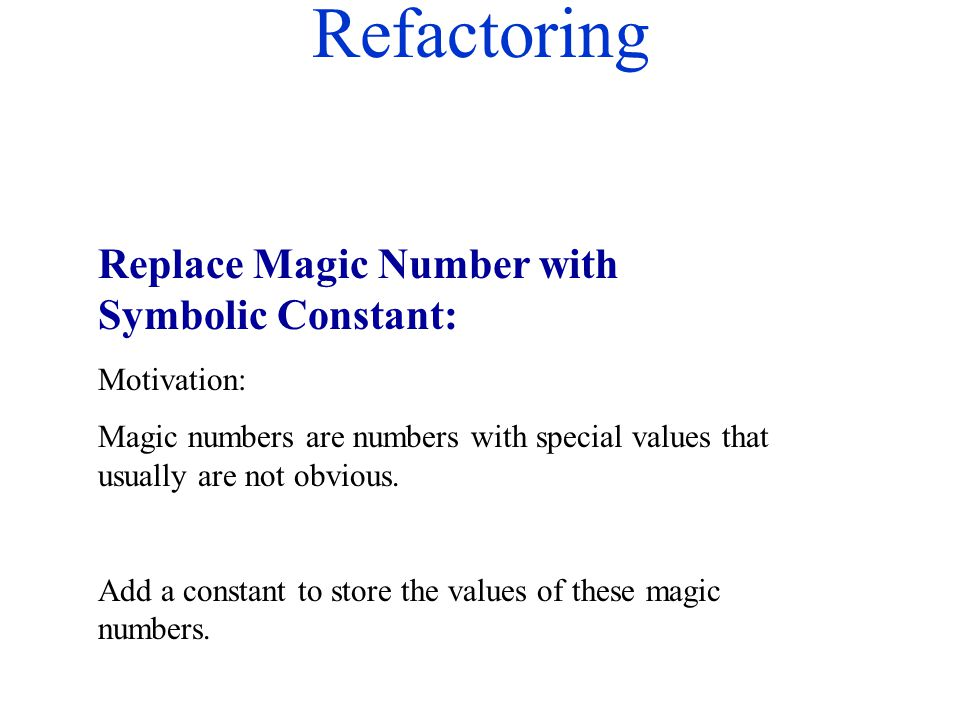 Refactoring Replace Magic Number with Symbolic Constant: Motivation: Magic numbers are numbers with special values that usually are not obvious. Add a
