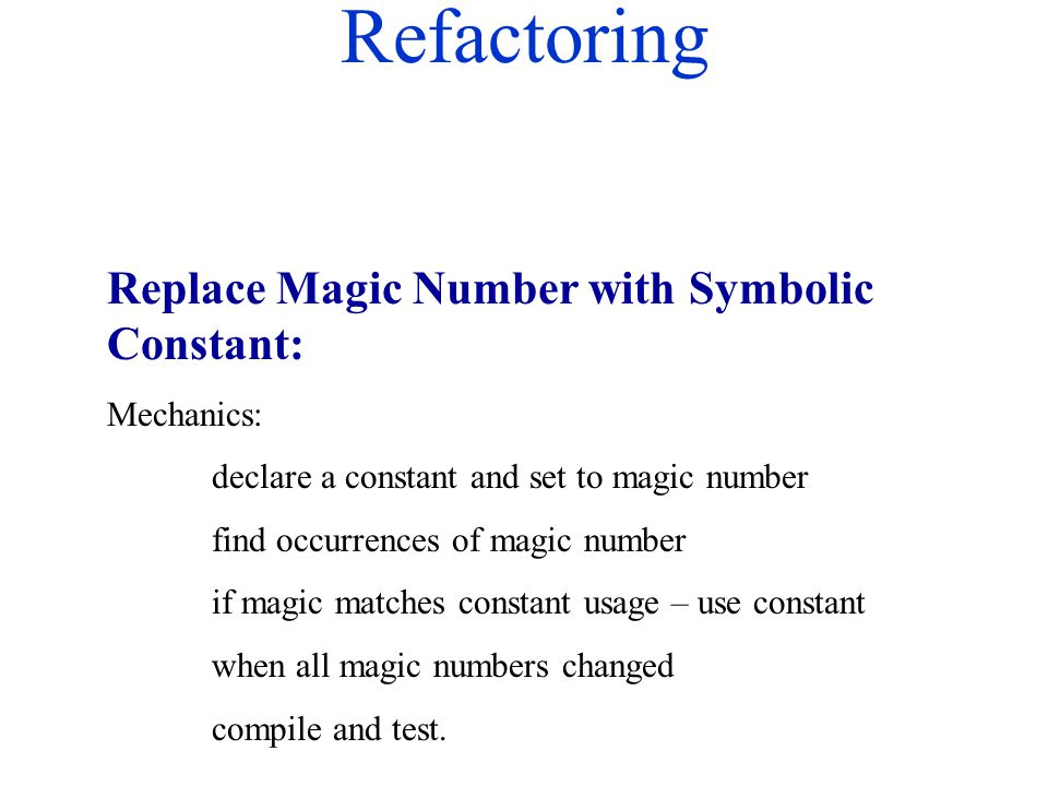 Refactoring Replace Magic Number with Symbolic Constant: Mechanics: declare a constant and set to magic number find occurrences of magic number if mag