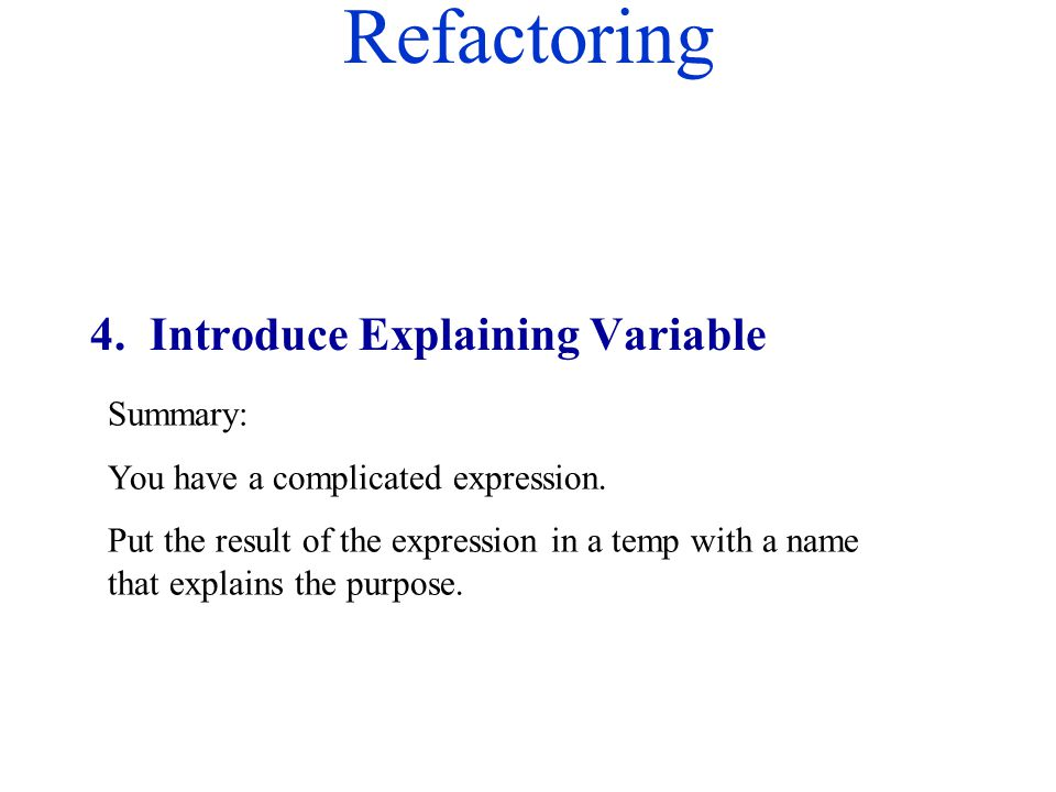 Refactoring Summary: You have a complicated expression. Put the result of the expression in a temp with a name that explains the purpose. 4. Introduce