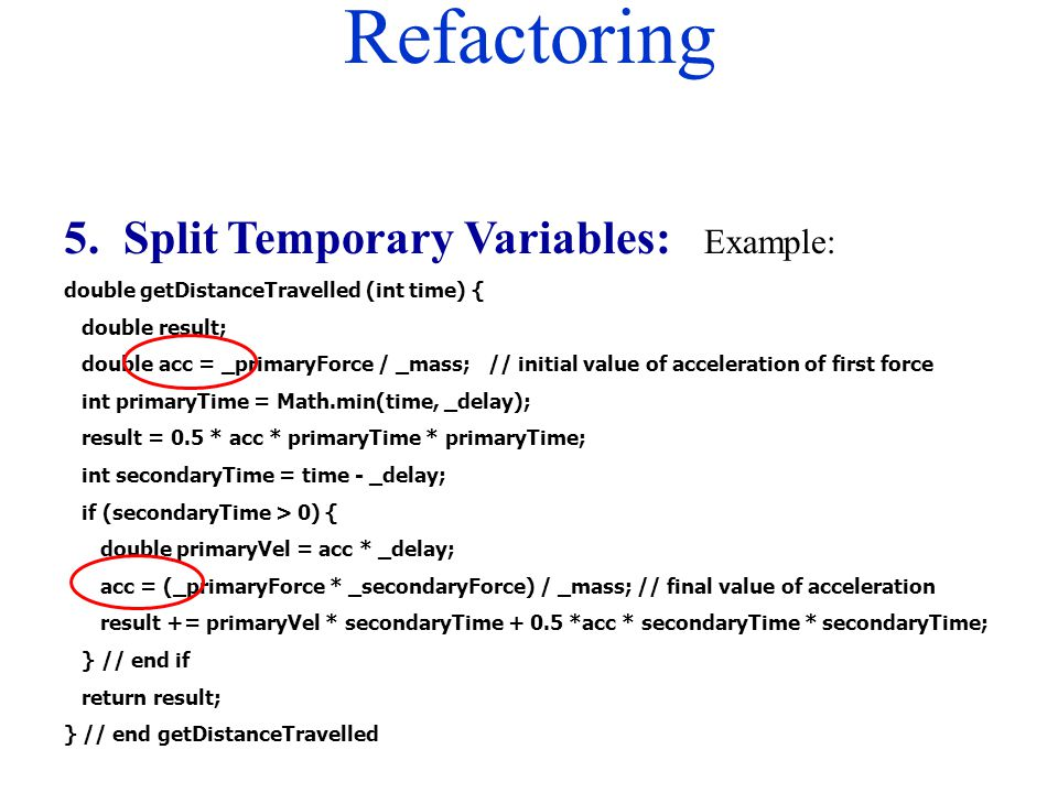 Refactoring 5. Split Temporary Variables: Example: double getDistanceTravelled (int time) { double result; double acc = _primaryForce / _mass; // init