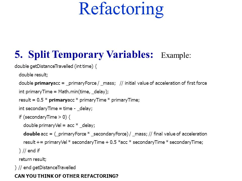 Refactoring 5. Split Temporary Variables: Example: double getDistanceTravelled (int time) { double result; double primaryacc = _primaryForce / _mass;