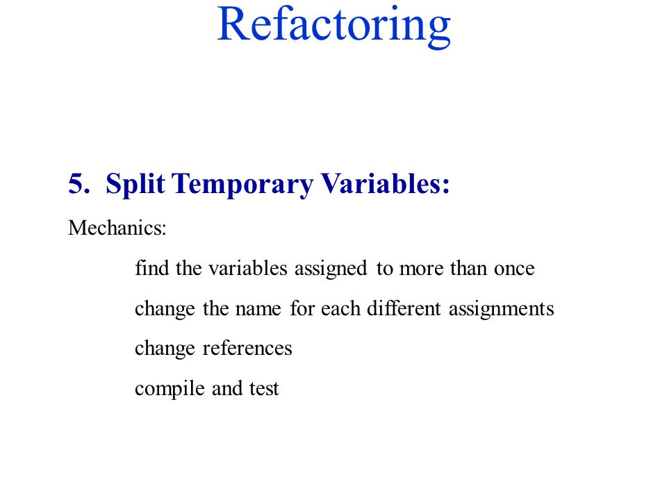 Refactoring 5. Split Temporary Variables: Mechanics: find the variables assigned to more than once change the name for each different assignments chan