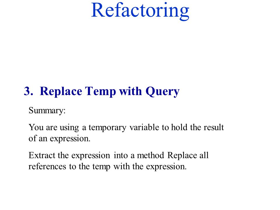 Refactoring Summary: You are using a temporary variable to hold the result of an expression. Extract the expression into a method Replace all referenc