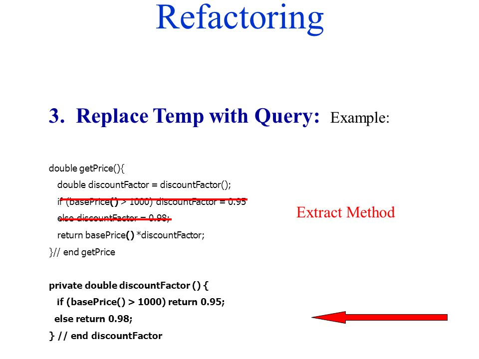 Refactoring 3. Replace Temp with Query: Example: double getPrice(){ double discountFactor = discountFactor(); if (basePrice() > 1000) discountFactor =