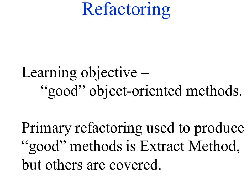 "Refactoring Learning objective – ""good"" object-oriented methods. Primary refactoring used to produce ""good"" methods is Extract Method, but others are"