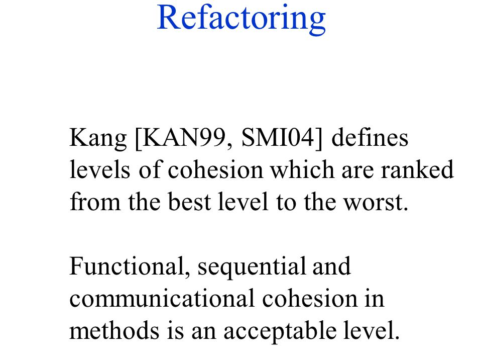 Refactoring Kang [KAN99, SMI04] defines levels of cohesion which are ranked from the best level to the worst. Functional, sequential and communication