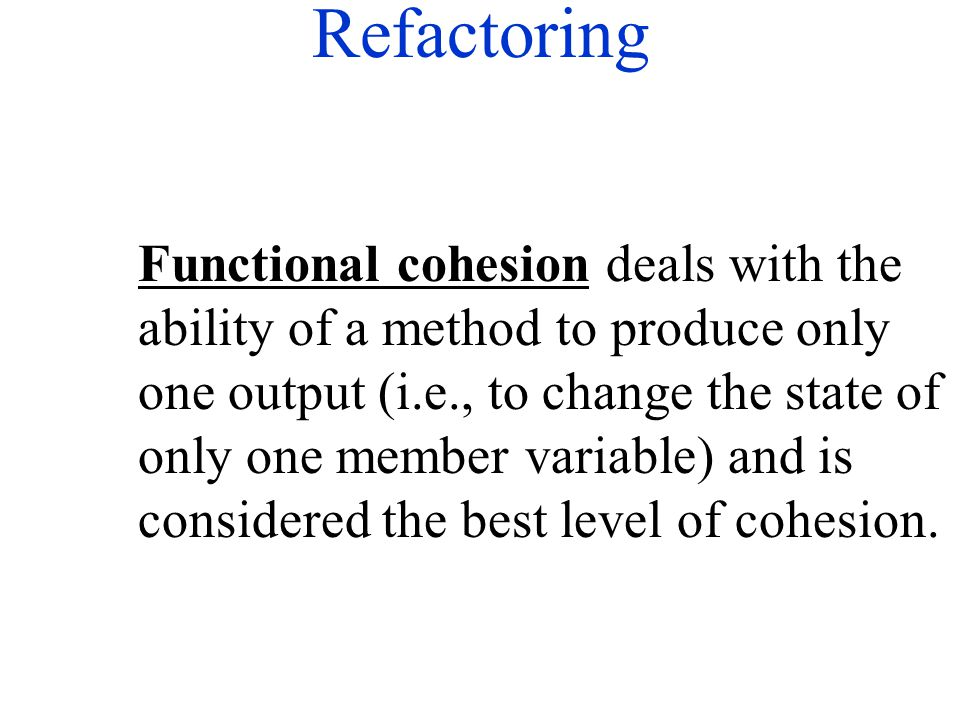 Refactoring Functional cohesion deals with the ability of a method to produce only one output (i.e., to change the state of only one member variable)