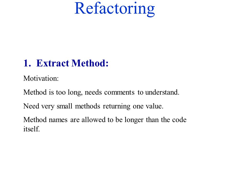 Refactoring 1. Extract Method: Motivation: Method is too long, needs comments to understand. Need very small methods returning one value. Method names
