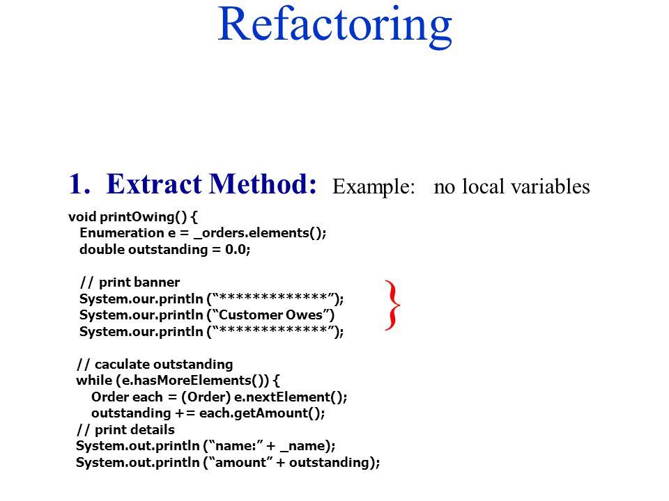 Refactoring 1. Extract Method: Example: no local variables void printOwing() { Enumeration e = _orders.elements(); double outstanding = 0.0; // print