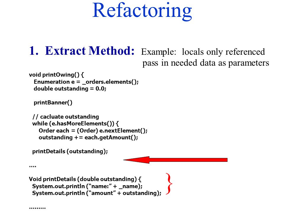 Refactoring 1. Extract Method: Example: locals only referenced pass in needed data as parameters void printOwing() { Enumeration e = _orders.elements(