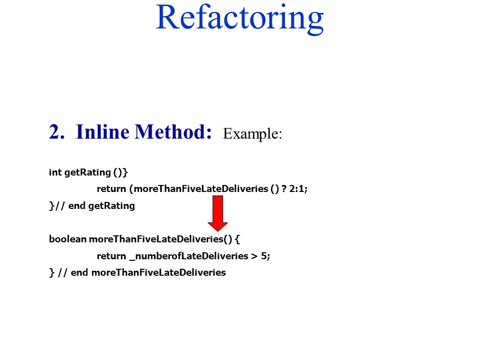 Refactoring 2. Inline Method: Example: int getRating ()} return (moreThanFiveLateDeliveries () ? 2:1; }// end getRating boolean moreThanFiveLateDelive