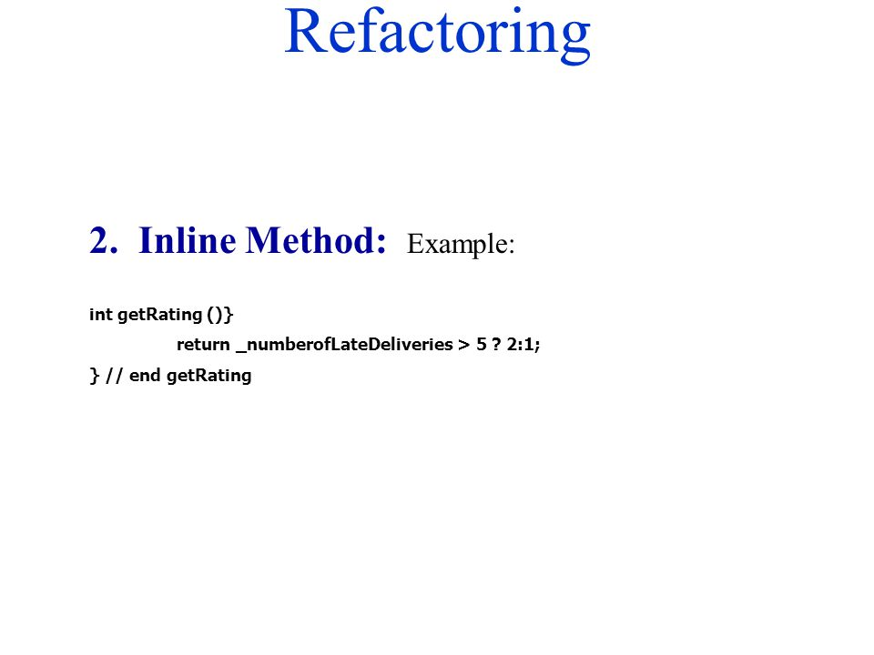 Refactoring 2. Inline Method: Example: int getRating ()} return _numberofLateDeliveries > 5 ? 2:1; } // end getRating