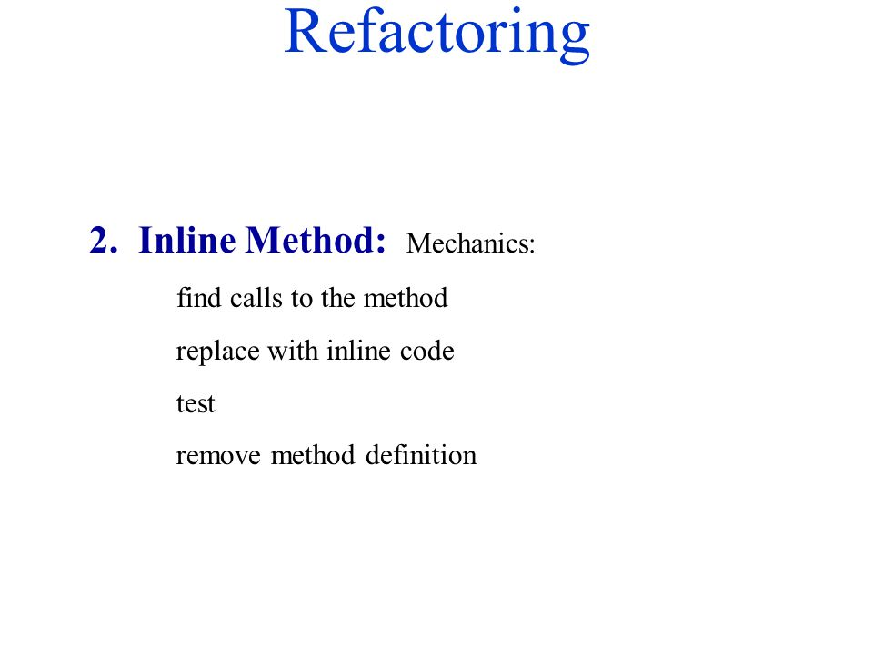 Refactoring 2. Inline Method: Mechanics: find calls to the method replace with inline code test remove method definition