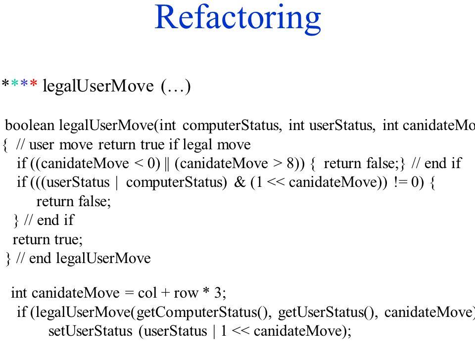 Refactoring **** legalUserMove (…) boolean legalUserMove(int computerStatus, int userStatus, int canidateMove) { // user move return true if legal move if ((canidateMove 8)) { return false;} // end if if (((userStatus | computerStatus) & (1 << canidateMove)) != 0) { return false; } // end if return true; } // end legalUserMove int canidateMove = col + row * 3; if (legalUserMove(getComputerStatus(), getUserStatus(), canidateMove)) { setUserStatus (userStatus | 1 << canidateMove);