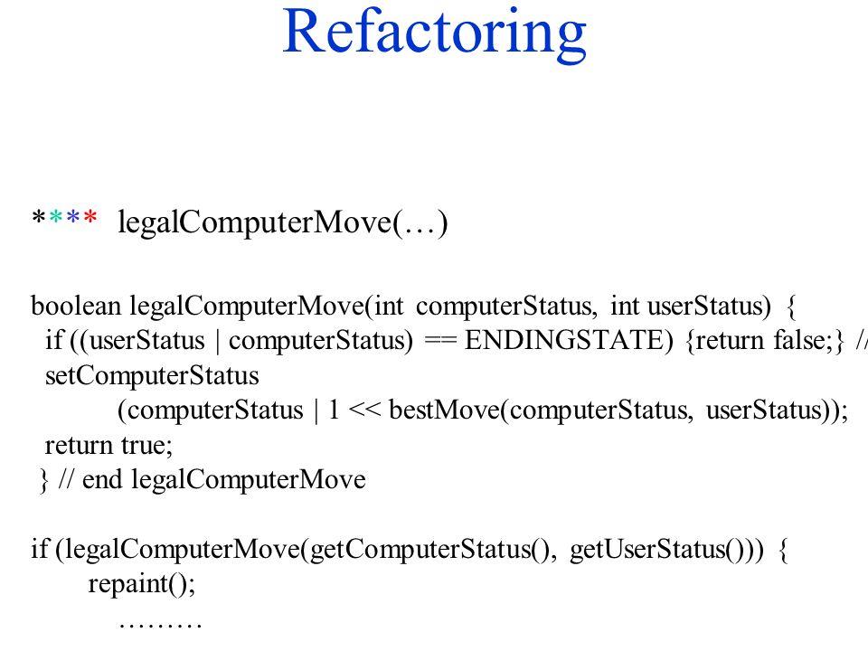 Refactoring ****legalComputerMove(…) boolean legalComputerMove(int computerStatus, int userStatus) { if ((userStatus | computerStatus) == ENDINGSTATE) {return false;} // end if setComputerStatus (computerStatus | 1 << bestMove(computerStatus, userStatus)); return true; } // end legalComputerMove if (legalComputerMove(getComputerStatus(), getUserStatus())) { repaint(); ………