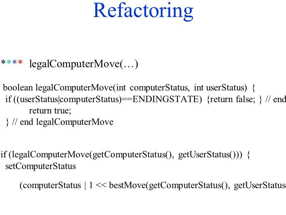 Refactoring ****legalComputerMove(…) boolean legalComputerMove(int computerStatus, int userStatus) { if ((userStatus|computerStatus)==ENDINGSTATE) {return false; } // end if return true; } // end legalComputerMove if (legalComputerMove(getComputerStatus(), getUserStatus())) { setComputerStatus (computerStatus | 1 << bestMove(getComputerStatus(), getUserStatus()));