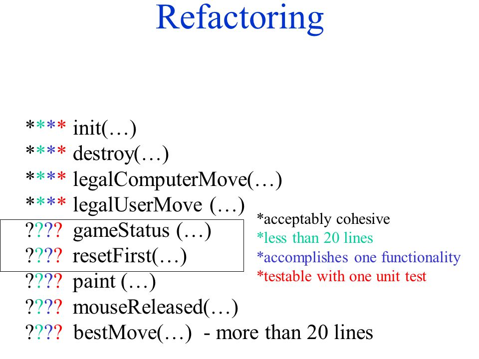 Refactoring **** init(…) **** destroy(…) ****legalComputerMove(…) ****legalUserMove (…) ???? gameStatus (…) ???? resetFirst(…) ????paint (…) ????mouse