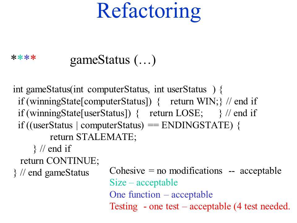 Refactoring **** gameStatus (…) int gameStatus(int computerStatus, int userStatus ) { if (winningState[computerStatus]) { return WIN;} // end if if (winningState[userStatus]) { return LOSE;} // end if if ((userStatus | computerStatus) == ENDINGSTATE) { return STALEMATE; } // end if return CONTINUE; } // end gameStatus Cohesive = no modifications -- acceptable Size – acceptable One function – acceptable Testing - one test – acceptable (4 test needed.