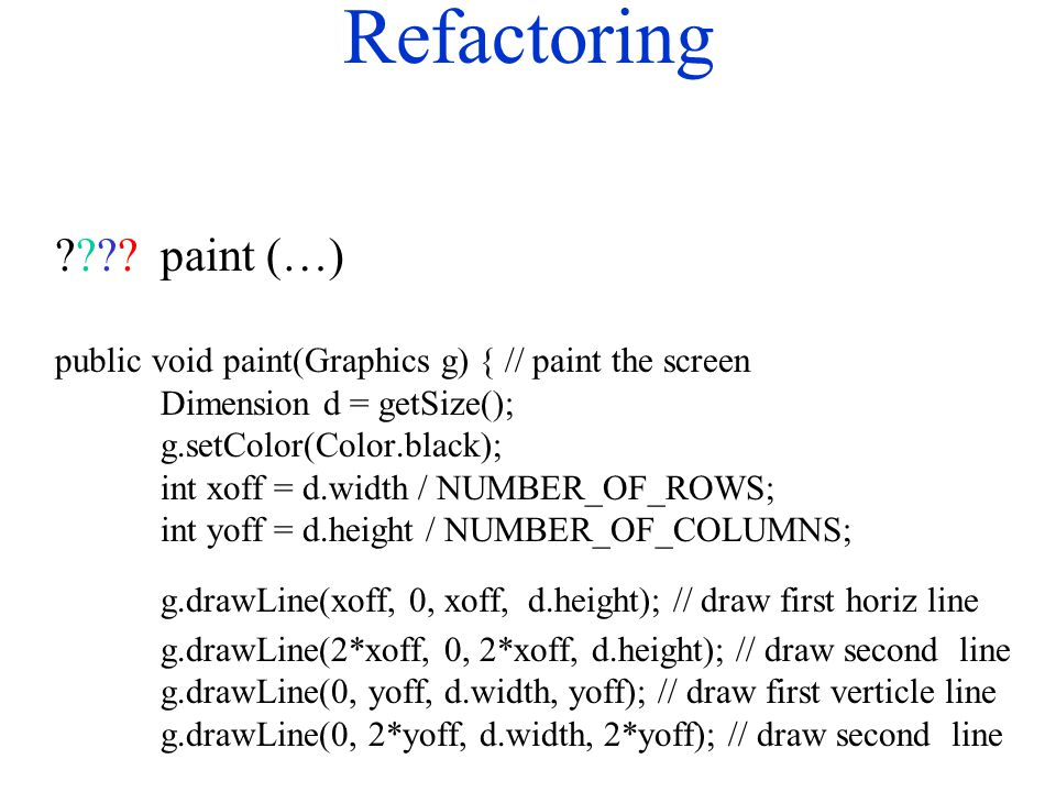 Refactoring ????paint (…) public void paint(Graphics g) { // paint the screen Dimension d = getSize(); g.setColor(Color.black); int xoff = d.width / NUMBER_OF_ROWS; int yoff = d.height / NUMBER_OF_COLUMNS; g.drawLine(xoff, 0, xoff, d.height); // draw first horiz line g.drawLine(2*xoff, 0, 2*xoff, d.height); // draw second line g.drawLine(0, yoff, d.width, yoff); // draw first verticle line g.drawLine(0, 2*yoff, d.width, 2*yoff); // draw second line