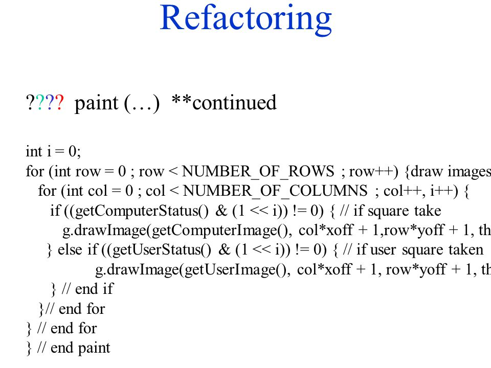Refactoring ????paint (…) **continued int i = 0; for (int row = 0 ; row < NUMBER_OF_ROWS ; row++) {draw images for (int col = 0 ; col < NUMBER_OF_COLU