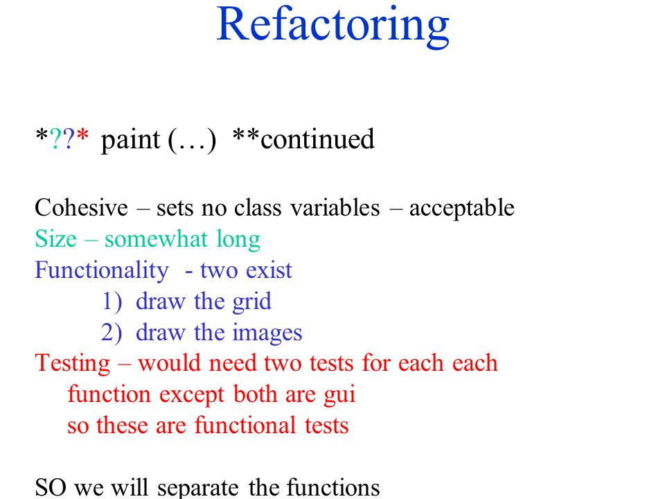 Refactoring *??*paint (…) **continued Cohesive – sets no class variables – acceptable Size – somewhat long Functionality - two exist 1) draw the grid