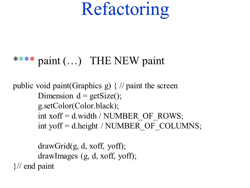 Refactoring ****paint (…) THE NEW paint public void paint(Graphics g) { // paint the screen Dimension d = getSize(); g.setColor(Color.black); int xoff = d.width / NUMBER_OF_ROWS; int yoff = d.height / NUMBER_OF_COLUMNS; drawGrid(g, d, xoff, yoff); drawImages (g, d, xoff, yoff); }// end paint