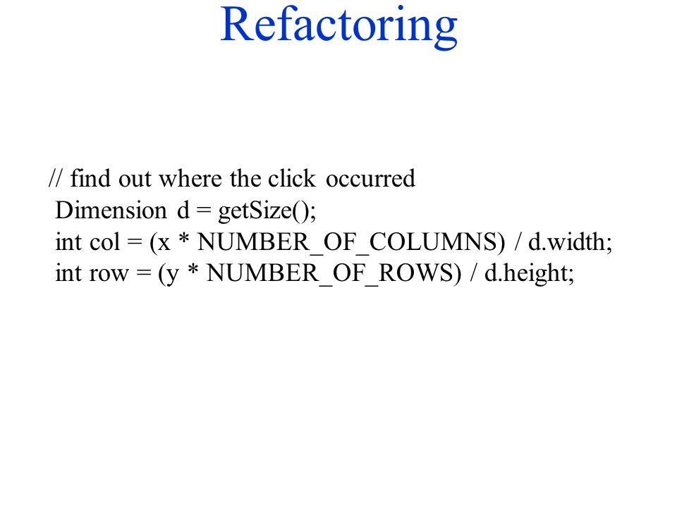 Refactoring // find out where the click occurred Dimension d = getSize(); int col = (x * NUMBER_OF_COLUMNS) / d.width; int row = (y * NUMBER_OF_ROWS)