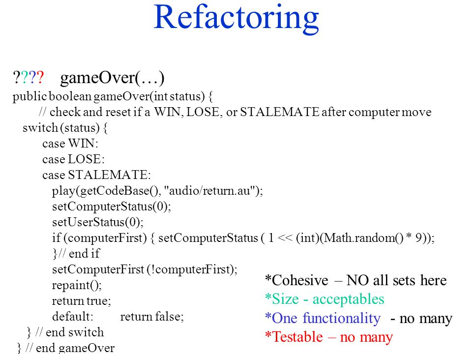 Refactoring ????gameOver(…) public boolean gameOver(int status) { // check and reset if a WIN, LOSE, or STALEMATE after computer move switch (status)
